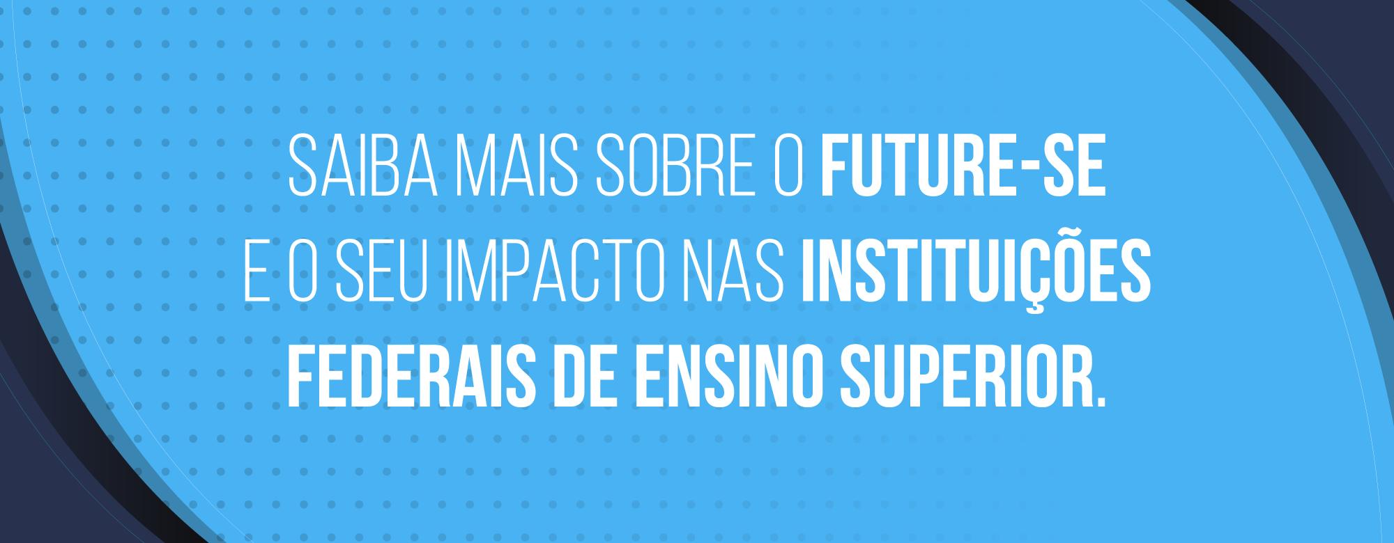 Saiba mais sobre o FUTURE-SE e o seu impacto nas Instituições Federais de Ensino Superior.